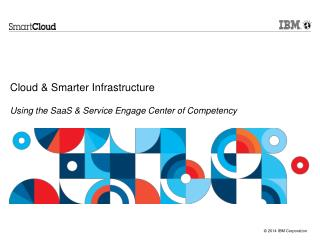 Cloud & Smarter Infrastructure  Using the SaaS & Service Engage Center of Competency