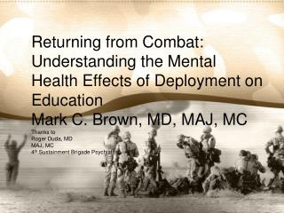 Returning from Combat: Understanding the Mental Health Effects of Deployment on Education Mark C. Brown, MD, MAJ, MC Tha