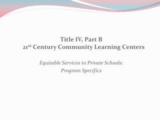 Title IV, Part B 21 st  Century Community Learning Centers