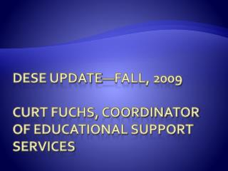Dese Update—fall, 2009 Curt Fuchs, coordinator of Educational Support Services