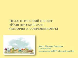 Педагогический проект  «Наш детский сад» (история и современность)