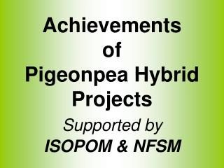 Achievements  of  Pigeonpea Hybrid  Projects  Supported by ISOPOM & NFSM