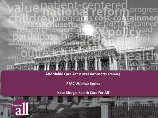 Affordable Care Act in Massachusetts Training PFAC Webinar Series Kate Bicego, Health Care For All