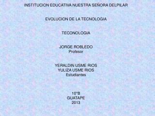 INSTITUCION EDUCATIVA NUESTRA SEÑORA DELPILAR EVOLUCION DE LA TECNOLOGIA TECONOLOGIA JORGE ROBLEDO