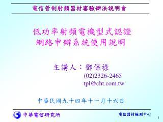 低功率射頻電機型式認證 網路申辦系統使用說明 主講人:鄧保祿 (02)2326-2465    tpl@cht.tw 中華民國九十四年十一月十六日