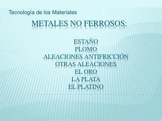 Metales no ferrosos:   esta o  plomo aleaciones antifricci n otras Aleaciones el oro la plata el platino