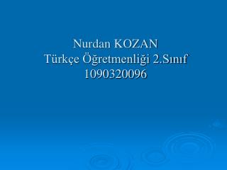 Nurdan KOZAN  Türkçe Öğretmenliği 2.Sınıf  1090320096