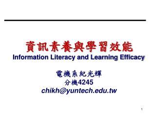 資訊素養與學習效能 Information Literacy and Learning Efficacy 電機系紀光輝 分機 4245 chikh@yuntech.tw