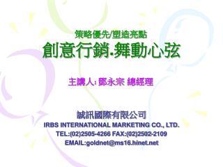 誠訊國際有限公司 IRBS INTERNATIONAL MARKETING CO., LTD. TEL:( 02)2505-4266 FAX:(02)2502-2109