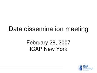 Data dissemination meeting February 28, 2007 ICAP New York