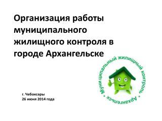 Организация работы муниципального  жилищного  контроля в городе Архангельске