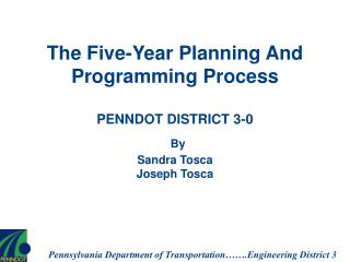 The Five-Year Planning And Programming Process PENNDOT DISTRICT 3-0 By Sandra Tosca Joseph Tosca