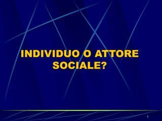 INDIVIDUO O ATTORE SOCIALE