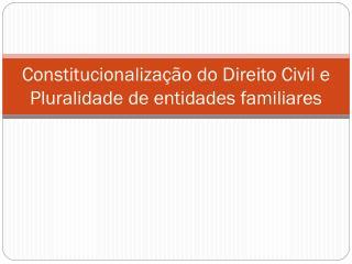 Constitucionalização do Direito Civil e Pluralidade de entidades familiares