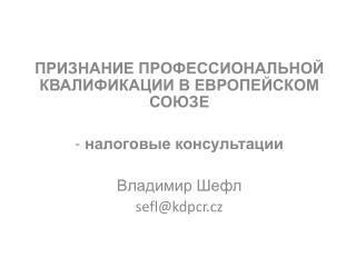 ПРИЗНАНИЕ ПРОФЕССИОНАЛЬНОЙ КВАЛИФИКАЦИИ В ЕВРОПЕЙСКОМ СОЮЗЕ  налоговые консультации Владимир Шефл