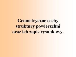 Geometryczne cechy struktury powierzchni oraz ich zapis rysunkowy.