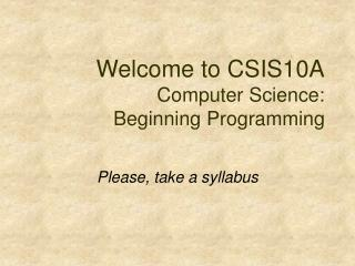 Welcome to CSIS10A  Computer Science:  Beginning Programming