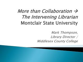 More than Collaboration  ? The Intervening Librarian Montclair State University Mark Thompson,