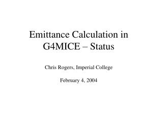 Emittance Calculation in G4MICE – Status Chris Rogers, Imperial College February 4, 2004