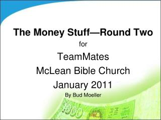 The Money Stuff—Round Two for TeamMates McLean Bible Church January 2011 By Bud Moeller