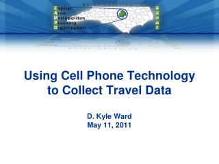 Using Cell Phone Technology to Collect Travel Data D. Kyle Ward May 11, 2011