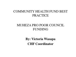 COMMUNITY HEALTH FUND BEST PRACTICE MUHEZA PRO POOR COUNCIL FUNDING By: Victoria Wasapa