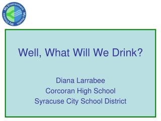 Well, What Will We Drink? Diana Larrabee Corcoran High School Syracuse City School District