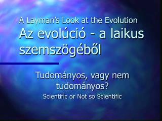A Layman's Look at the Evolution Az evolúció - a laikus szemszögéből