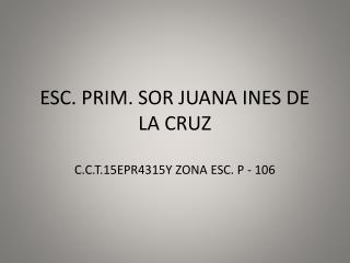 ESC. PRIM.  SOR JUANA INES DE LA CRUZ C.C.T.15EPR4315Y  ZONA ESC.  P - 106