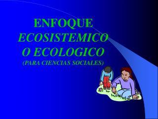 ENFOQUE ECOSISTEMICO O ECOLOGICO PARA CIENCIAS SOCIALES