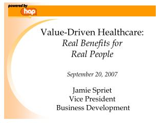 Value-Driven Healthcare:  Real Benefits for  Real People  September 20, 2007  Jamie Spriet Vice President  Business Deve