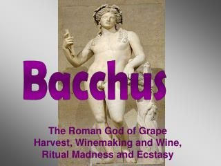 The Roman God of Grape Harvest, Winemaking and Wine, Ritual Madness and Ecstasy