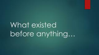 What existed before anything…