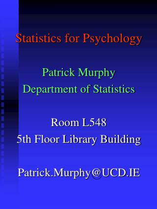 Statistics for Psychology Patrick Murphy Department of Statistics Room L548