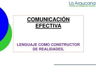 COMUNICACIÓN EFECTIVA LENGUAJE COMO CONSTRUCTOR DE REALIDADES .