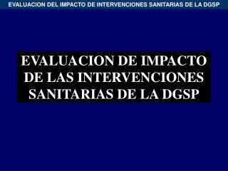 EVALUACION DE IMPACTO DE LAS INTERVENCIONES SANITARIAS DE LA DGSP