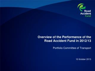 Overview of the Performance of the Road Accident Fund in 2012/13 Portfolio Committee of Transport