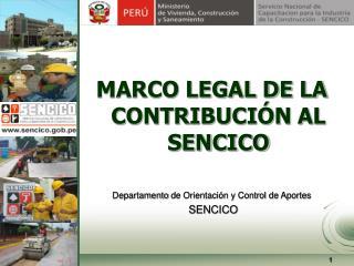 MARCO LEGAL DE LA CONTRIBUCIÓN AL SENCICO Departamento  de Orientación y Control de Aportes