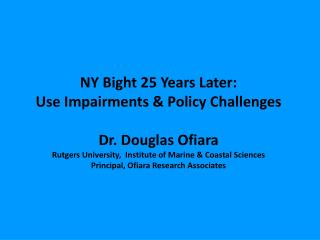 NY Bight 25 Years Later: Use Impairments & Policy Challenges Dr. Douglas Ofiara