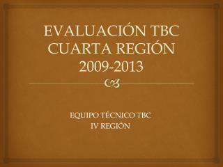 EVALUACI�N TBC CUARTA REGI�N 2009-2013