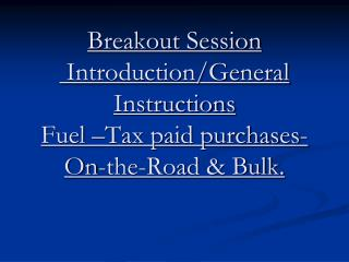 Breakout Session  Introduction/General Instructions Fuel –Tax paid purchases-On-the-Road & Bulk.
