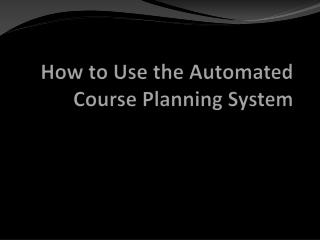 How to Use the Automated Course Planning System