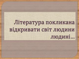 Література покликана відкривати світ людини людині…