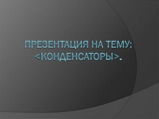 Презентация на тему:  < конденсаторы > .