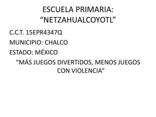 """ESCUELA PRIMARIA: """"NETZAHUALCOYOTL"""""""