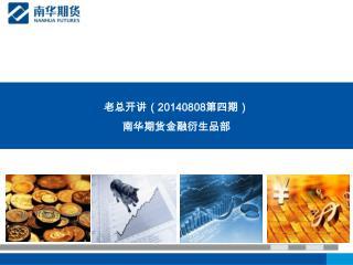 老总开讲( 20140808 第四期) 南华期货金融衍生品部