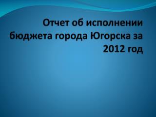 Отчет об исполнении бюджета города Югорска за 2012 год