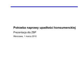 Potrzeba naprawy upadłości konsumenckiej Prezentacja dla ZBP Warszawa, 1 marca 2010