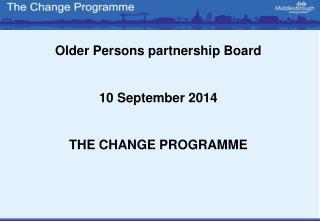 Older Persons partnership Board 10 September 2014 THE CHANGE PROGRAMME