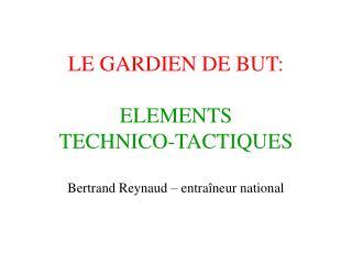 LE GARDIEN DE BUT:   ELEMENTS  TECHNICO-TACTIQUES   Bertrand Reynaud   entra neur national